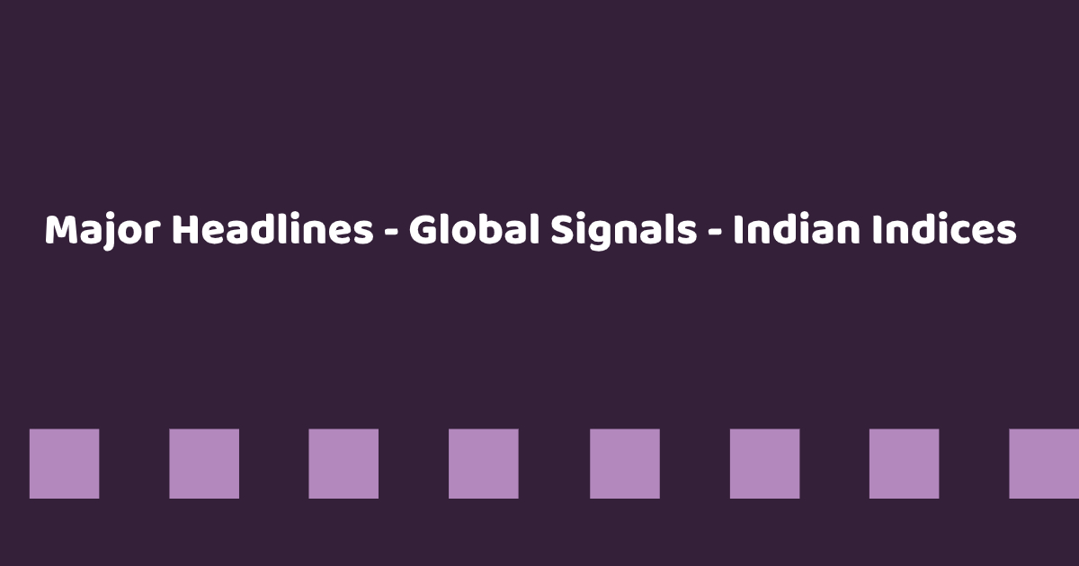 Major Headlines - Global Signals - Indian Indices