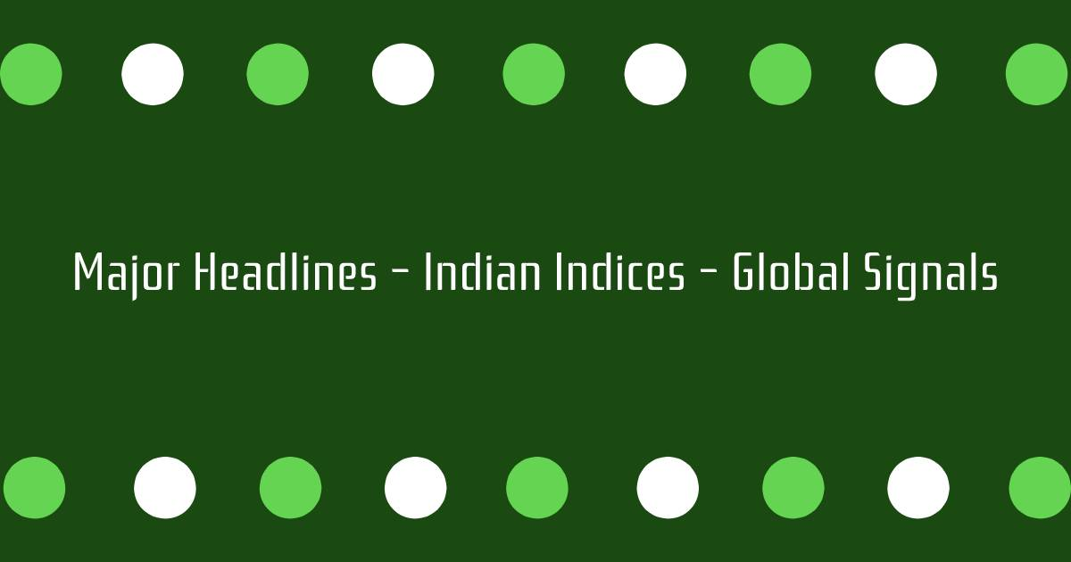 Major Headlines Indian Indices Global Signals