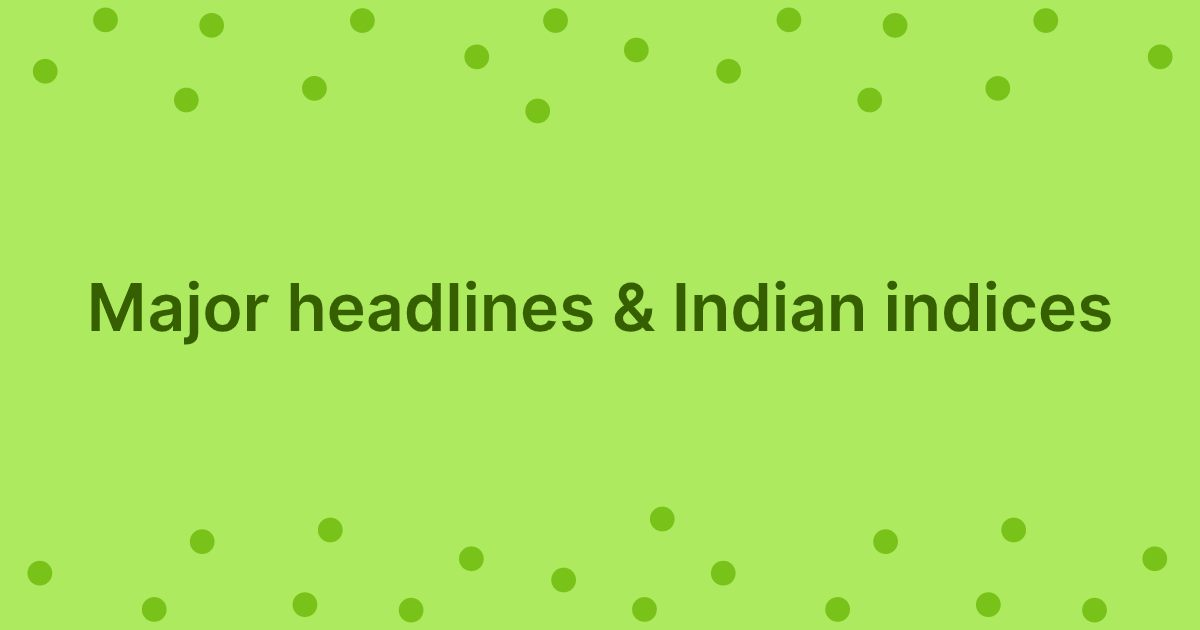 Major Headlines & Indian Indices